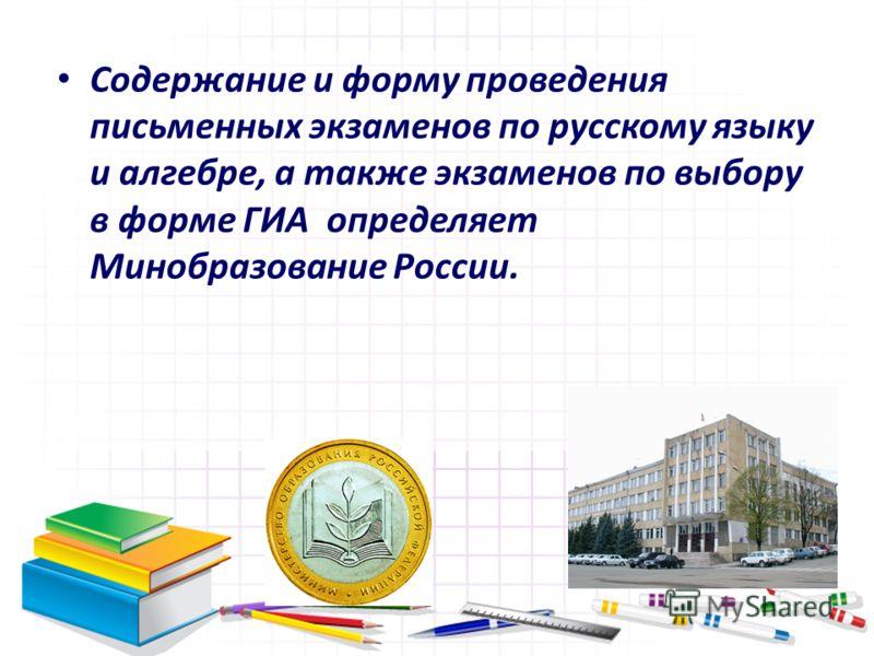 Содержание и форму проведения письменных экзаменов по русскому языку и алгебре, а также экзаменов по выбору в форме ГИА определяет Минобразование России.
