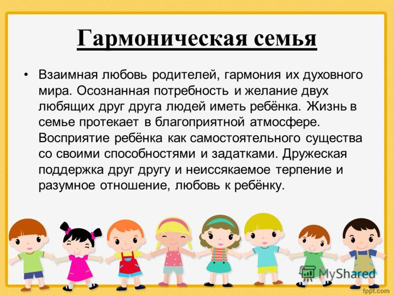 Гармоническая семья Взаимная любовь родителей, гармония их духовного мира. Осознанная потребность и желание двух любящих друг друга людей иметь ребёнка. Жизнь в семье протекает в благоприятной атмосфере. Восприятие ребёнка как самостоятельного сущест