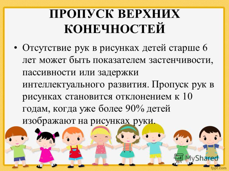ПРОПУСК ВЕРХНИХ КОНЕЧНОСТЕЙ Отсутствие рук в рисунках детей старше 6 лет может быть показателем застенчивости, пассивности или задержки интеллектуального развития. Пропуск рук в рисунках становится отклонением к 10 годам, когда уже более 90% детей из