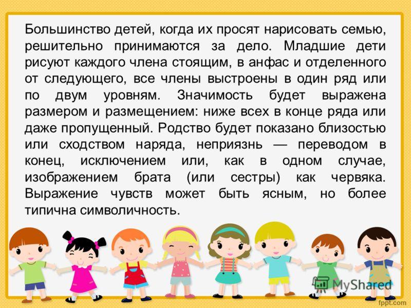Большинство детей, когда их просят нарисовать семью, решительно принимаются за дело. Младшие дети рисуют каждого члена стоящим, в анфас и отделенного от следующего, все члены выстроены в один ряд или по двум уровням. Значимость будет выражена размер