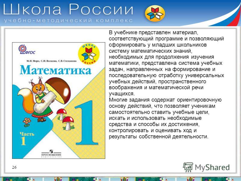 26 В учебнике представлен материал, соответствующий программе и позволяющий сформировать у младших школьников систему математических знаний, необходимых для продолжения изучения математики, представлена система учебных задач, направленных на формиров