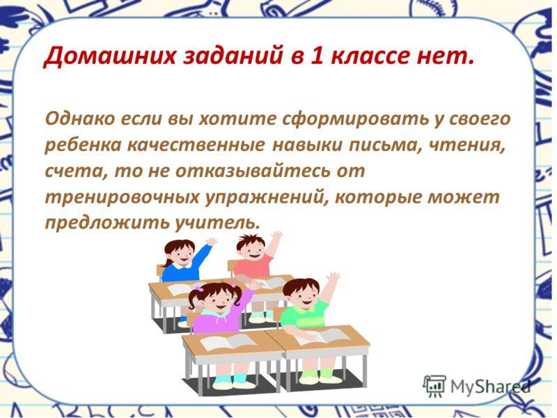 Домашних заданий в 1 классе нет. Однако если вы хотите сформировать у своего ребенка качественные навыки письма, чтения, счета, то не отказывайтесь от тренировочных упражнений, которые может предложить учитель.