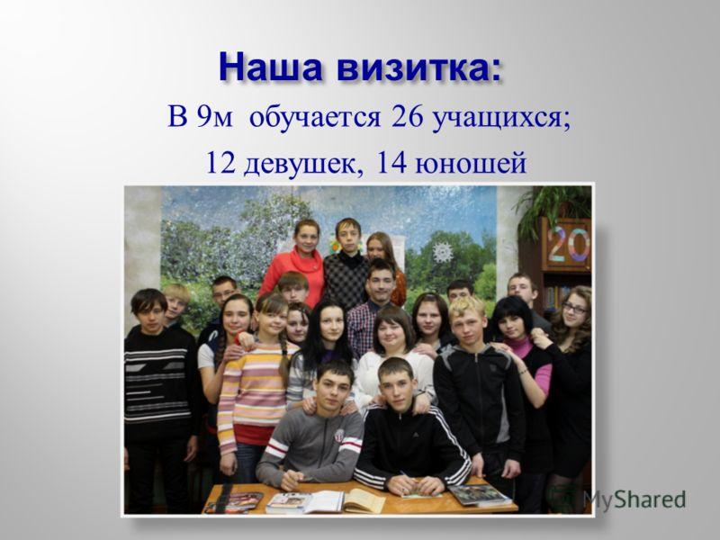 Наша визитка: В 9м обучается 26 учащихся; 12 девушек, 14 юношей