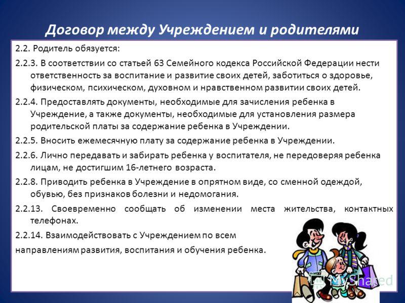 Договор между Учреждением и родителями 2.2. Родитель обязуется: 2.2.3. В соответствии со статьей 63 Семейного кодекса Российской Федерации нести ответственность за воспитание и развитие своих детей, заботиться о здоровье, физическом, психическом, дух