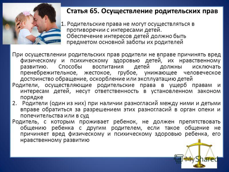 Статья 65. Осуществление родительских прав 1. Родительские права не могут осуществляться в противоречии с интересами детей. Обеспечение интересов детей должно быть предметом основной заботы их родителей При осуществлении родительских прав родители не