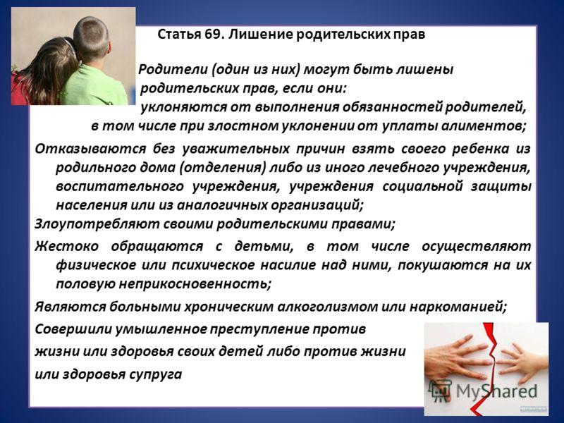 Статья 69. Лишение родительских прав Родители (один из них) могут быть лишены родительских прав, если они: уклоняются от выполнения обязанностей родителей, в том числе при злостном уклонении от уплаты алиментов; Отказываются без уважительных причин в