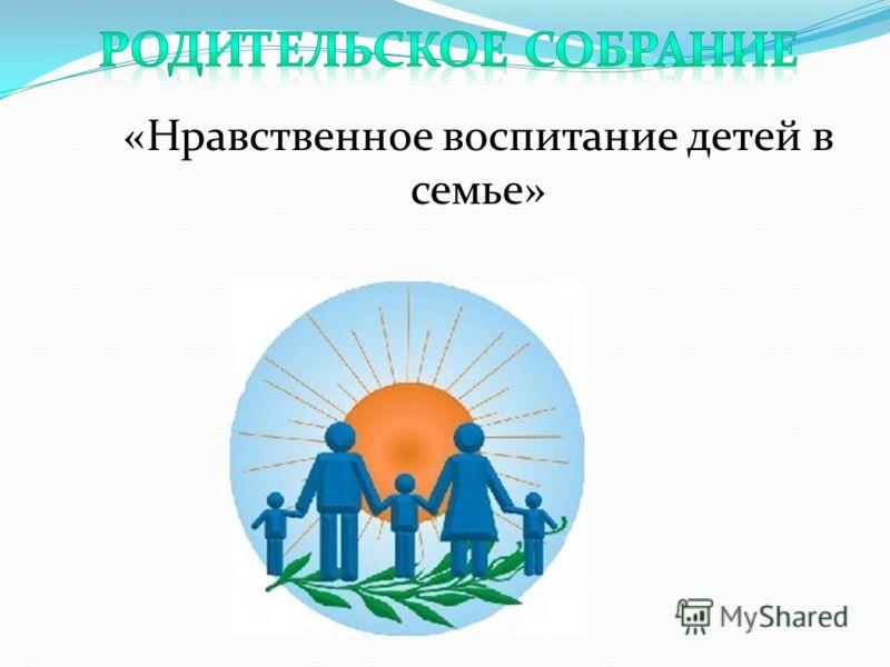 «Нравственное воспитание детей в семье»