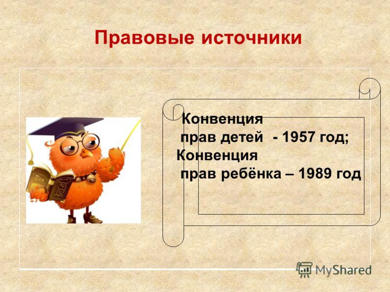 Правовые источники Конвенция прав детей - 1957 год; Конвенция прав ребёнка – 1989 год