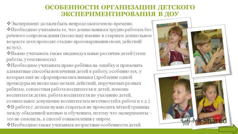 ОСОБЕННОСТИ ОРГАНИЗАЦИИ ДЕТСКОГО ЭКСПЕРИМЕНТИРОВАНИЯ В ДОУ Эксперимент должен быть непродолжителен по времени. Необходимо учитывать то, что дошкольникам трудно работать без речевого сопровождения (поскольку именно в старшем дошкольном возрасте дети п
