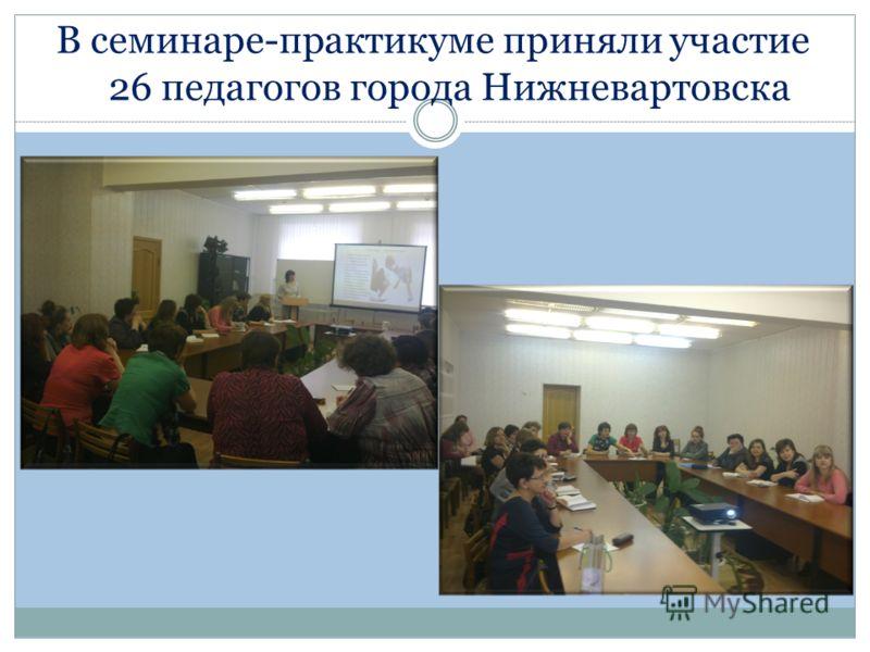В семинаре-практикуме приняли участие 26 педагогов города Нижневартовска
