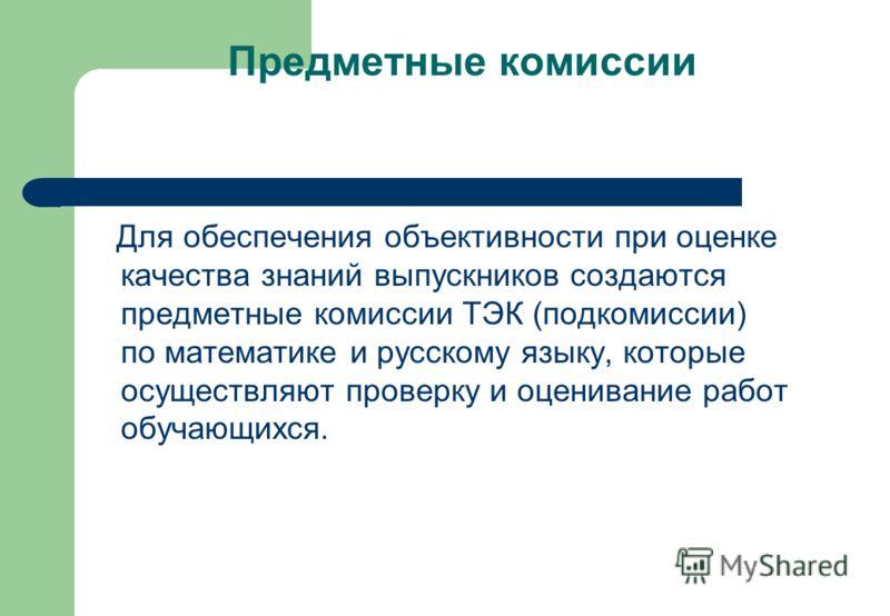 Предметные комиссии Для обеспечения объективности при оценке качества знаний выпускников создаются предметные комиссии ТЭК (подкомиссии) по математике и русскому языку, которые осуществляют проверку и оценивание работ обучающихся.