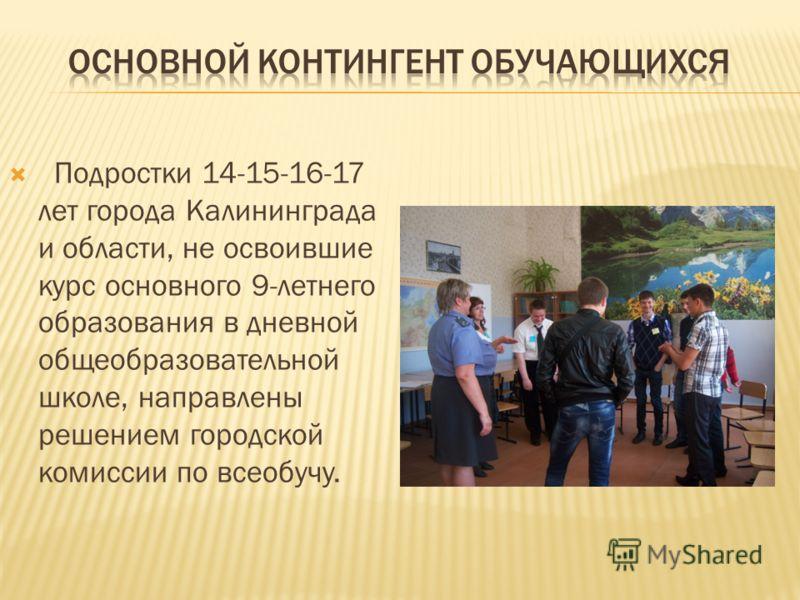 Подростки 14-15-16-17 лет города Калининграда и области, не освоившие курс основного 9-летнего образования в дневной общеобразовательной школе, направлены решением городской комиссии по всеобучу.