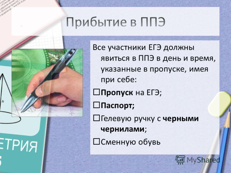 Все участники ЕГЭ должны явиться в ППЭ в день и время, указанные в пропуске, имея при себе: Пропуск на ЕГЭ; Паспорт; Гелевую ручку с черными чернилами; Сменную обувь