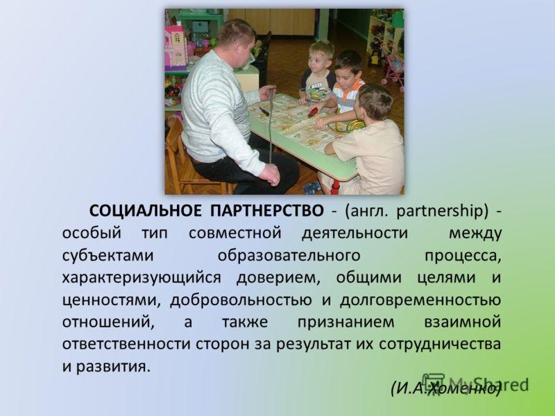 СОЦИАЛЬНОЕ ПАРТНЕРСТВО - (англ. partnership) - особый тип совместной деятельности между субъектами образовательного процесса, характеризующийся доверием, общими целями и ценностями, добровольностью и долговременностью отношений, а также признанием вз