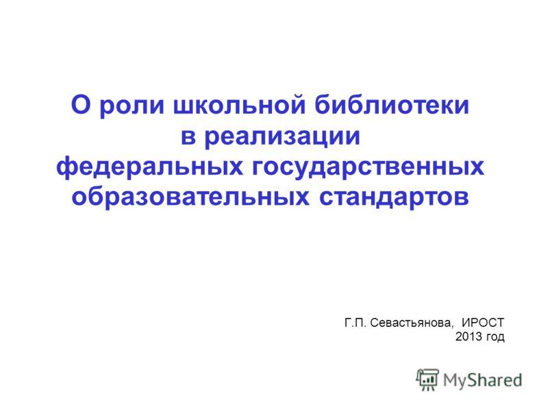 О роли школьной библиотеки в реализации федеральных государственных образовательных стандартов Г.П. Севастьянова, ИРОСТ 2013 год