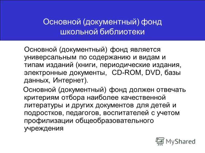Основной (документный) фонд школьной библиотеки Основной (документный) фонд является универсальным по содержанию и видам и типам изданий (книги, периодические издания, электронные документы, CD-ROM, DVD, базы данных, Интернет). Основной (документный)