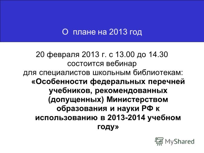20 февраля 2013 г. с 13.00 до 14.30 состоится вебинар для специалистов школьным библиотекам: «Особенности федеральных перечней учебников, рекомендованных (допущенных) Министерством образования и науки РФ к использованию в 2013-2014 учебном году» О пл