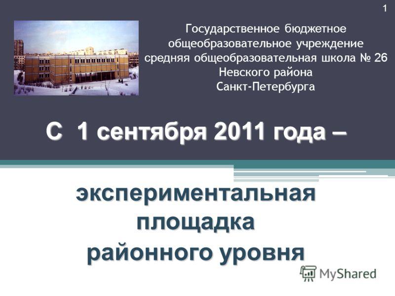 Государственное бюджетное общеобразовательное учреждение средняя общеобразовательная школа 26 Невского района Санкт-Петербурга С 1 сентября 2011 года – экспериментальная площадка районного уровня 1