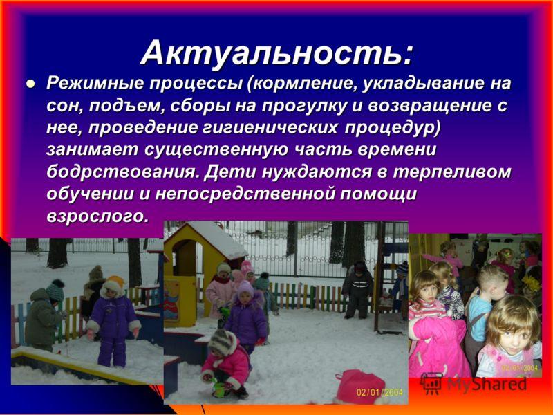 Актуальность: Режимные процессы (кормление, укладывание на сон, подъем, сборы на прогулку и возвращение с нее, проведение гигиенических процедур) занимает существенную часть времени бодрствования. Дети нуждаются в терпеливом обучении и непосредственн
