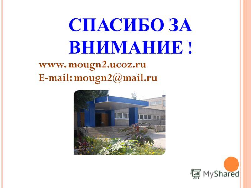 СПАСИБО ЗА ВНИМАНИЕ ! www. mougn2.ucoz.ru E-mail: mougn2@mail.ru