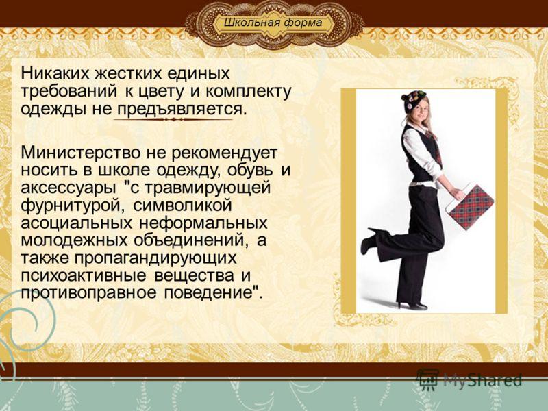 Никаких жестких единых требований к цвету и комплекту одежды не предъявляется. Министерство не рекомендует носить в школе одежду, обувь и аксессуары