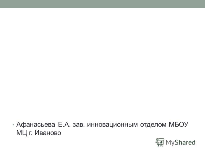 Афанасьева Е.А. зав. инновационным отделом МБОУ МЦ г. Иваново