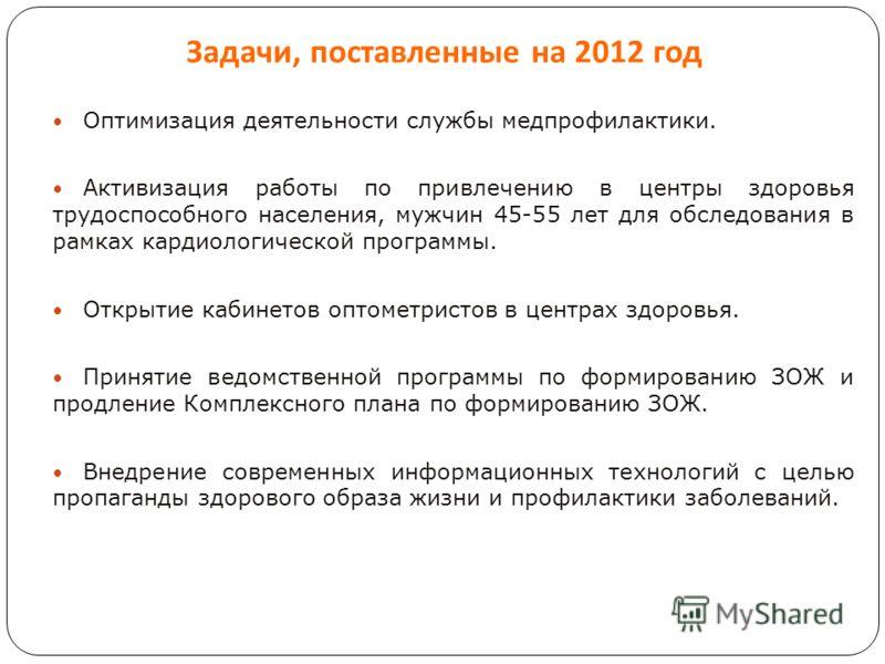 Задачи, поставленные на 2012 год Оптимизация деятельности службы медпрофилактики. Активизация работы по привлечению в центры здоровья трудоспособного населения, мужчин 45-55 лет для обследования в рамках кардиологической программы. Открытие кабинетов