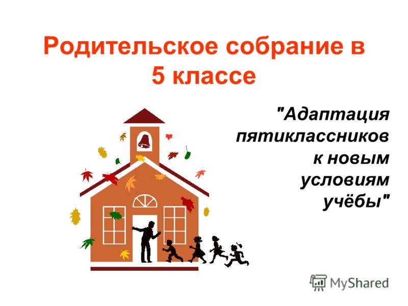 Родительское собрание в 5 классе Адаптация пятиклассников к новым условиям учёбы
