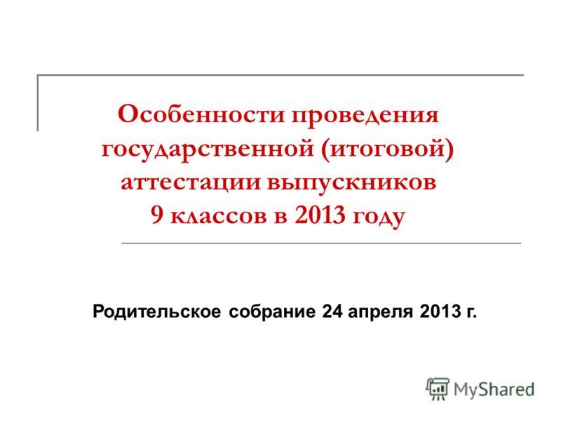 Особенности проведения государственной (итоговой) аттестации выпускников 9 классов в 2013 году Родительское собрание 24 апреля 2013 г.
