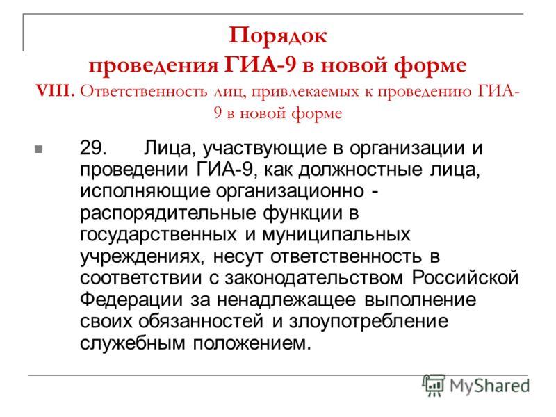Порядок проведения ГИА-9 в новой форме VIII. Ответственность лиц, привлекаемых к проведению ГИА- 9 в новой форме 29.Лица, участвующие в организации и проведении ГИА-9, как должностные лица, исполняющие организационно - распорядительные функции в госу