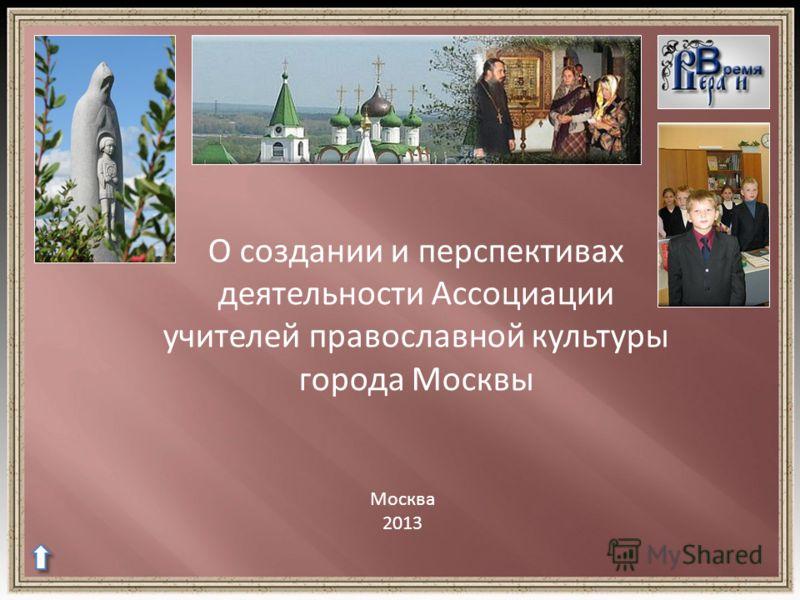 О создании и перспективах деятельности Ассоциации учителей православной культуры города Москвы Москва 2013