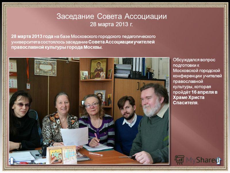 Заседание Совета Ассоциации 28 марта 2013 г. 28 марта 2013 года на базе Московского городского педагогического университета состоялось заседание Совета Ассоциации учителей православной культуры города Москвы. Обсуждался вопрос подготовки к Московской