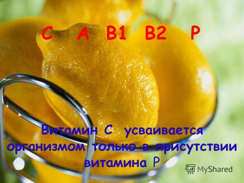 С A B1 B2 P Витамин С усваивается организмом только в присутствии витамина P