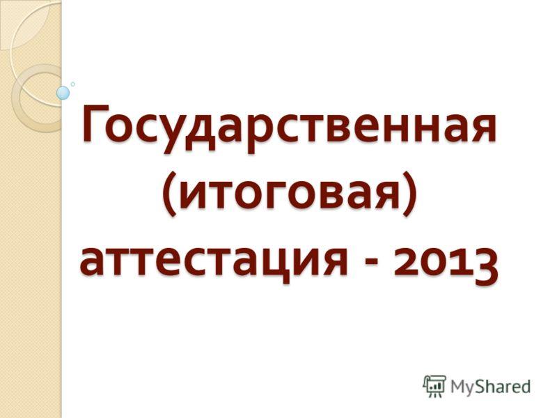 Государственная ( итоговая ) аттестация - 2013