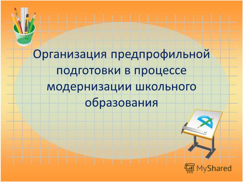Организация предпрофильной подготовки в процессе модернизации школьного образования