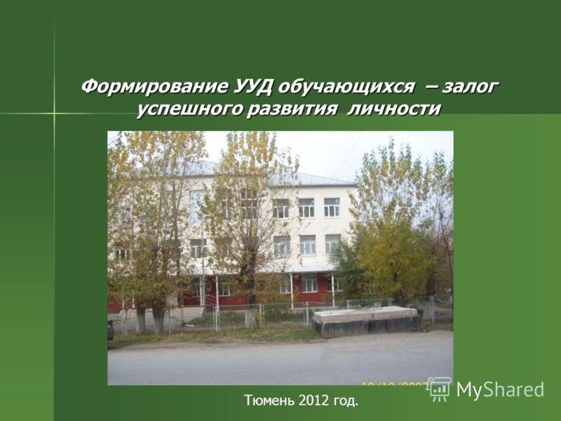 Формирование УУД обучающихся – залог успешного развития личности Тюмень 2012 год.