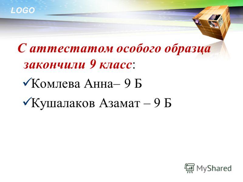 LOGO С аттестатом особого образца закончили 9 класс: Комлева Анна– 9 Б Кушалаков Азамат – 9 Б