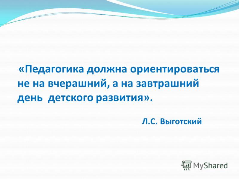 «Педагогика должна ориентироваться не на вчерашний, а на завтрашний день детского развития». Л.С. Выготский