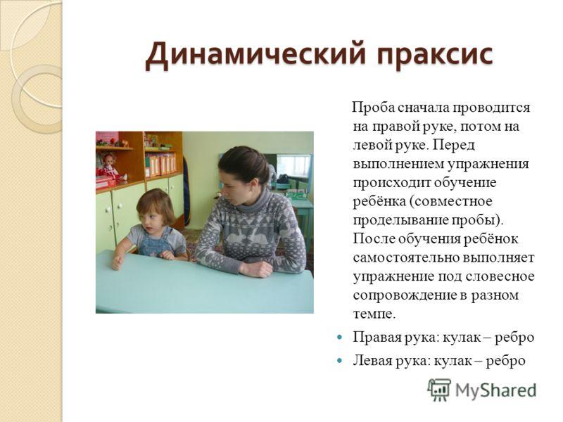 Динамический праксис Проба сначала проводится на правой руке, потом на левой руке. Перед выполнением упражнения происходит обучение ребёнка (совместное проделывание пробы). После обучения ребёнок самостоятельно выполняет упражнение под словесное сопр