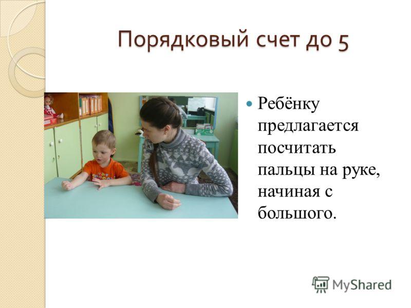 Порядковый счет до 5 Ребёнку предлагается посчитать пальцы на руке, начиная с большого.