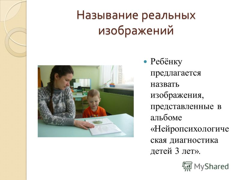 Называние реальных изображений Ребёнку предлагается назвать изображения, представленные в альбоме «Нейропсихологиче ская диагностика детей 3 лет».