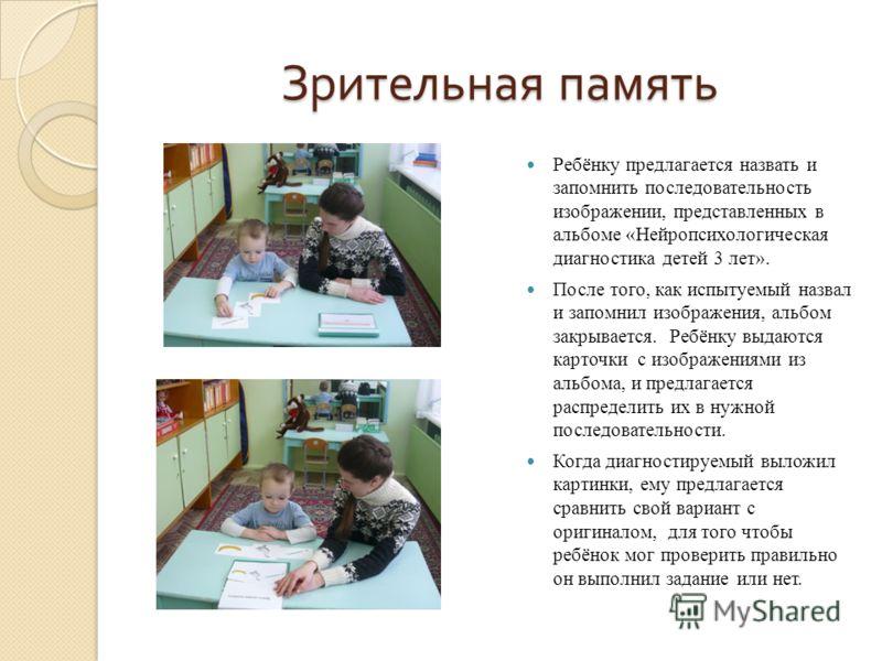 Зрительная память Ребёнку предлагается назвать и запомнить последовательность изображении, представленных в альбоме «Нейропсихологическая диагностика детей 3 лет». После того, как испытуемый назвал и запомнил изображения, альбом закрывается. Ребёнку
