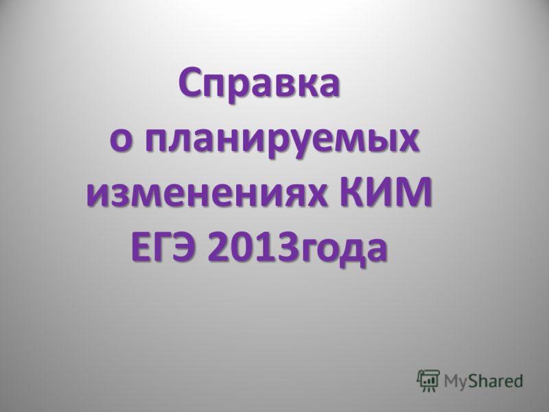 Справка о планируемых о планируемых изменениях КИМ ЕГЭ 2013года