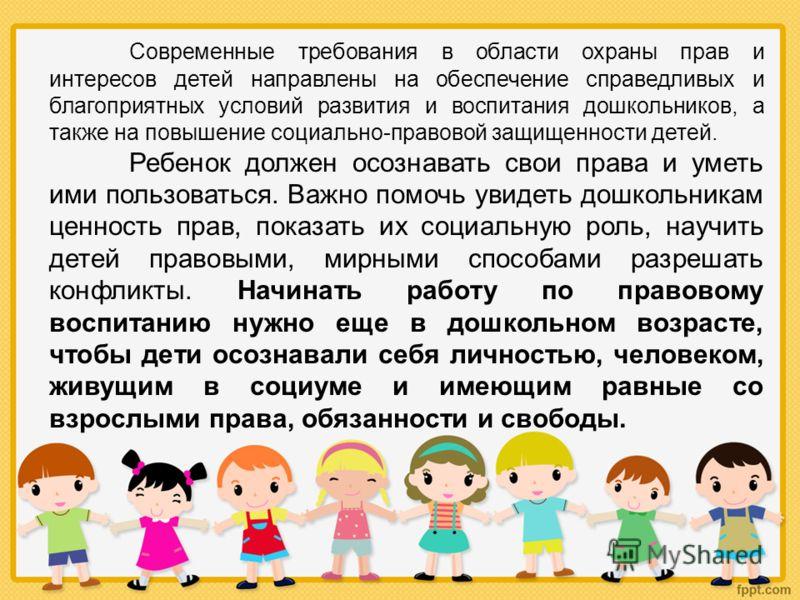 Современные требования в области охраны прав и интересов детей направлены на обеспечение справедливых и благоприятных условий развития и воспитания дошкольников, а также на повышение социально-правовой защищенности детей. Ребенок должен осознавать св