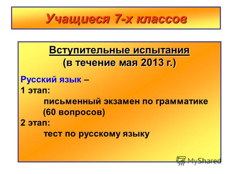 Учащиеся 7-х классов Вступительные испытания (в течение мая 2013 г.) Русский язык – 1 этап: письменный экзамен по грамматике (60 вопросов) 2 этап: тест по русскому языку