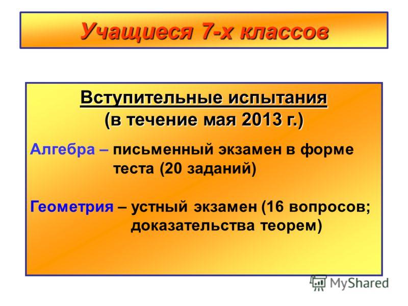 Учащиеся 7-х классов Вступительные испытания (в течение мая 2013 г.) Алгебра – письменный экзамен в форме теста (20 заданий) Геометрия – устный экзамен (16 вопросов; доказательства теорем)