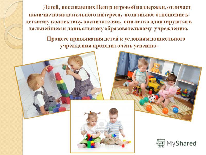 Детей, посещавших Центр игровой поддержки, отличает наличие познавательного интереса, позитивное отношение к детскому коллективу, воспитателям, они легко адаптируются в дальнейшем к дошкольному образовательному учреждению. Процесс привыкания детей к