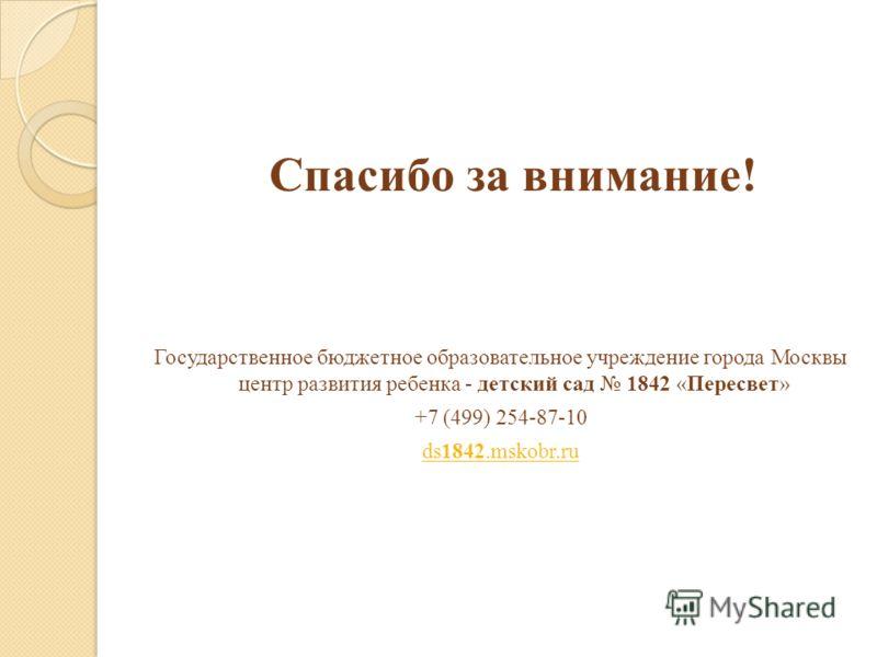 Спасибо за внимание! Государственное бюджетное образовательное учреждение города Москвы центр развития ребенка - детский сад 1842 «Пересвет» +7 (499) 254-87-10 ds1842.mskobr.ru