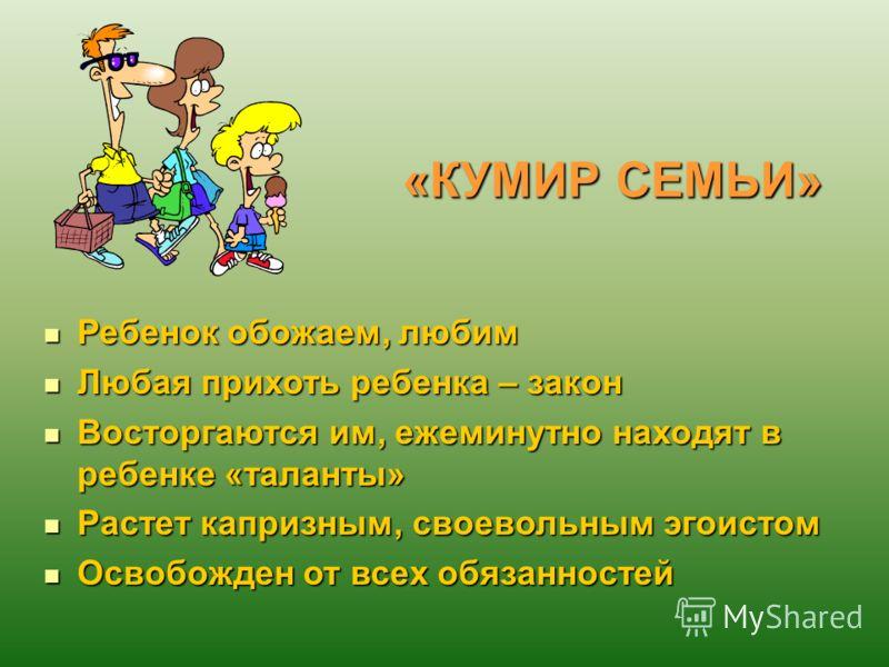 «КУМИР СЕМЬИ» Ребенок обожаем, любим Ребенок обожаем, любим Любая прихоть ребенка – закон Любая прихоть ребенка – закон Восторгаются им, ежеминутно находят в ребенке «таланты» Восторгаются им, ежеминутно находят в ребенке «таланты» Растет капризным,