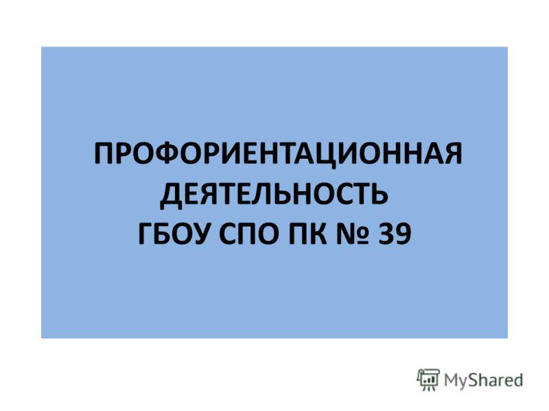 ПРОФОРИЕНТАЦИОННАЯ ДЕЯТЕЛЬНОСТЬ ГБОУ СПО ПК 39